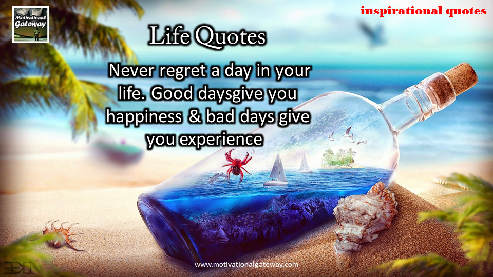 Never regret a day in your life,Good days give you happiness and bad days give you experience ,,