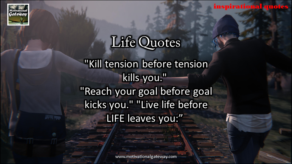 Kill tension before tension kill you,Reach your goal before goal kick you,Live life before life lives you,,