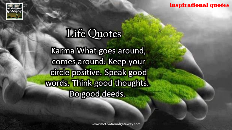 Karma what goes around ,comes around ,keep your circle positive.speak good words,think good thoughts,do good deeds