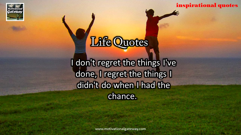 I do not regret the things i did not do,when i had the chance,