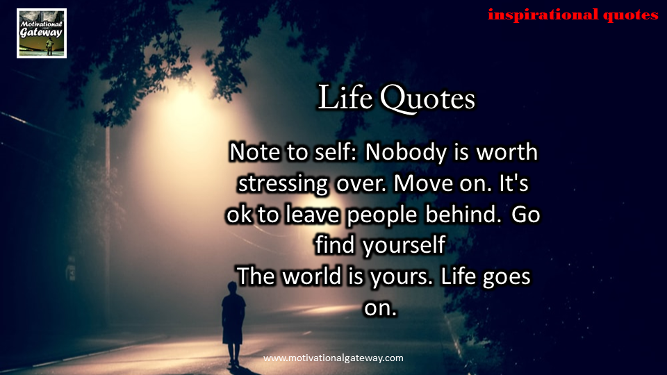 Nobody is worth stressing over,Move on,It's ok to leave people behind,Go find yourself the world is your ,Life goes on