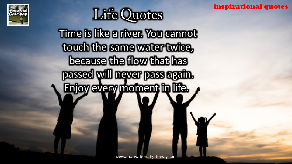 time is like river,you cannot touch the same water twice ,because the flow that has passed will never pass again ,Enjoy every moment of life