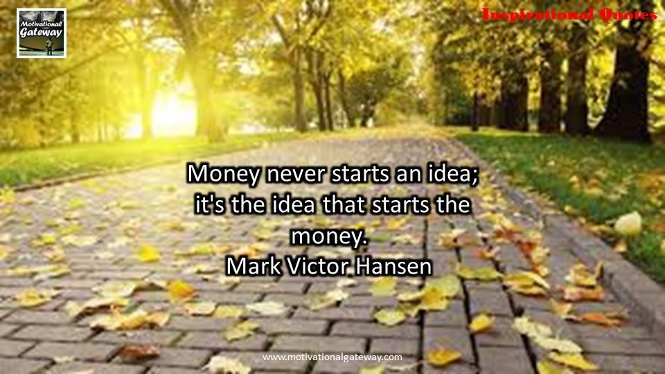 Money never starts an idea ,it's the idea that starts the money,Mark victor Hansen