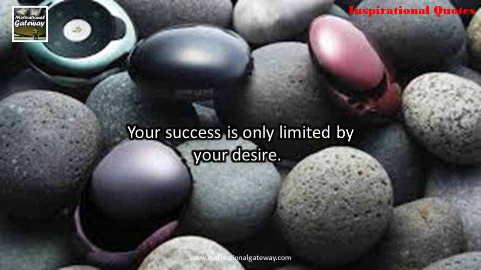 Your success is only limited by your desire.