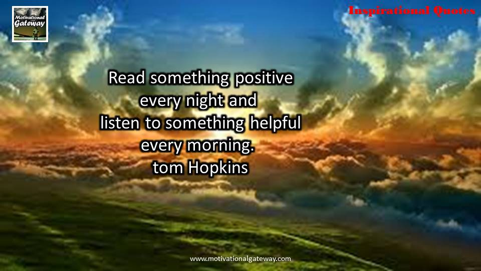 read something positive every night and listen to something helpful every morning. tom hopkins