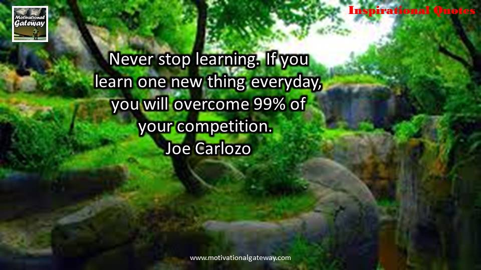 Never stop learning ,if you learn one new thing everyday,you will overcome 99% of your competition,joe carlozo