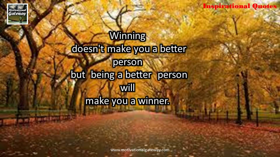 Winning does not make you a better person ,but being better person will make you a winner
