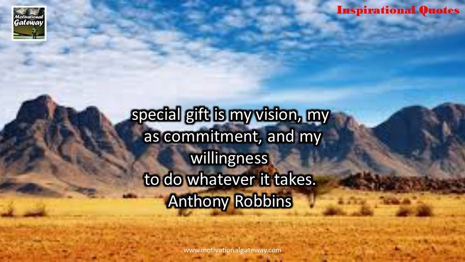 Special gift is my vision,my as commitment ,and my willingness to do whatever it takes,Anthony Robbins