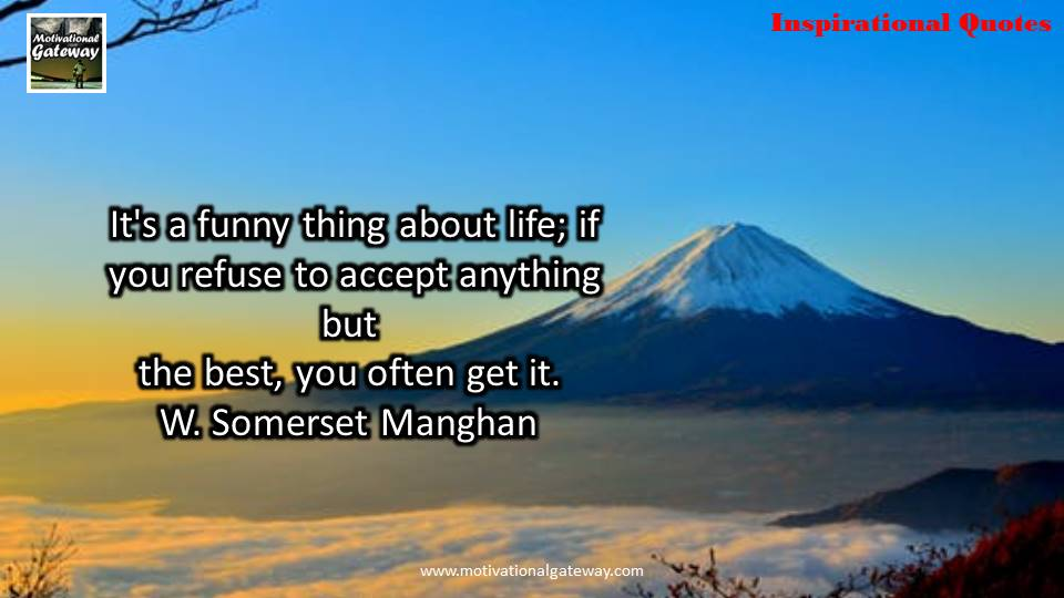 it's funny thing about life,if you refuse to accept anything but the best,you often get it.