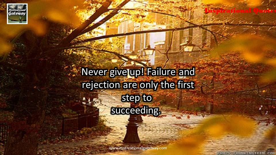 Never give up ,Failure and rejection are only the first step to succeeding