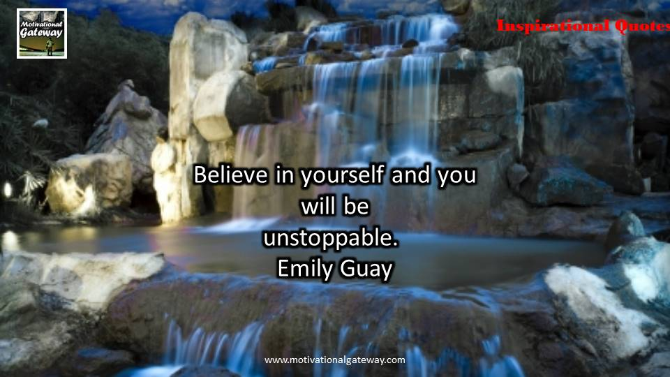 Believe in yourself and you will be unstoppable .Emily Guay