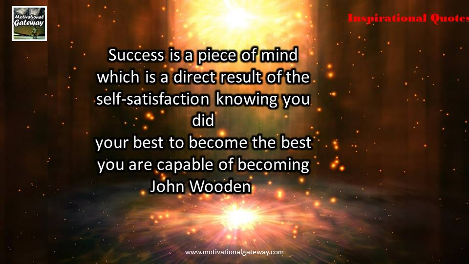 Success is a piece of mind which is direct result of the self satisfaction knowing you did your best to become the best you are capable of becoming ...
