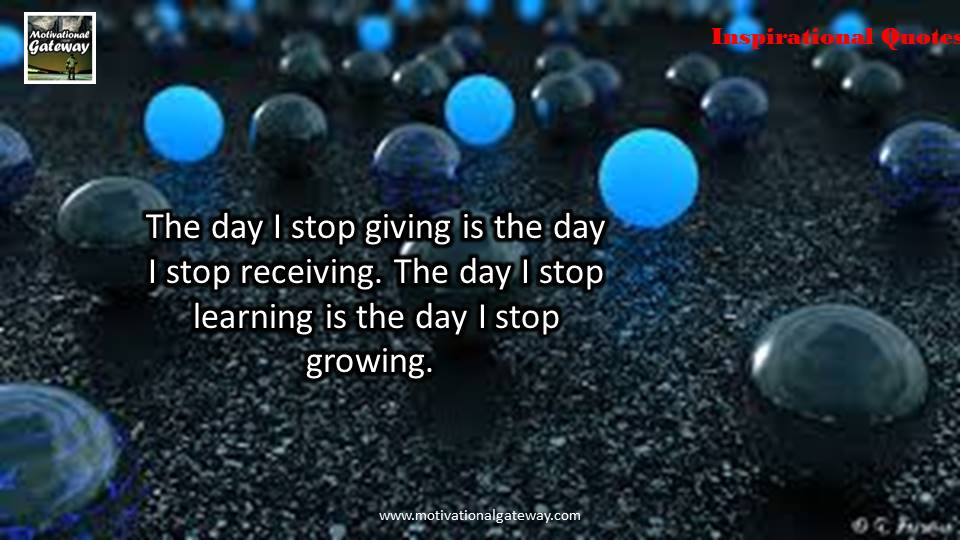 The day i stop giving is the day,i stop receiving ,The day i stop learning is the day i stop growing