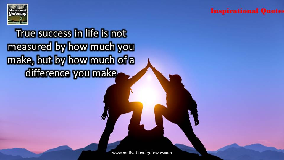 True success in life is not measured by how much make,but how much of a difference you make