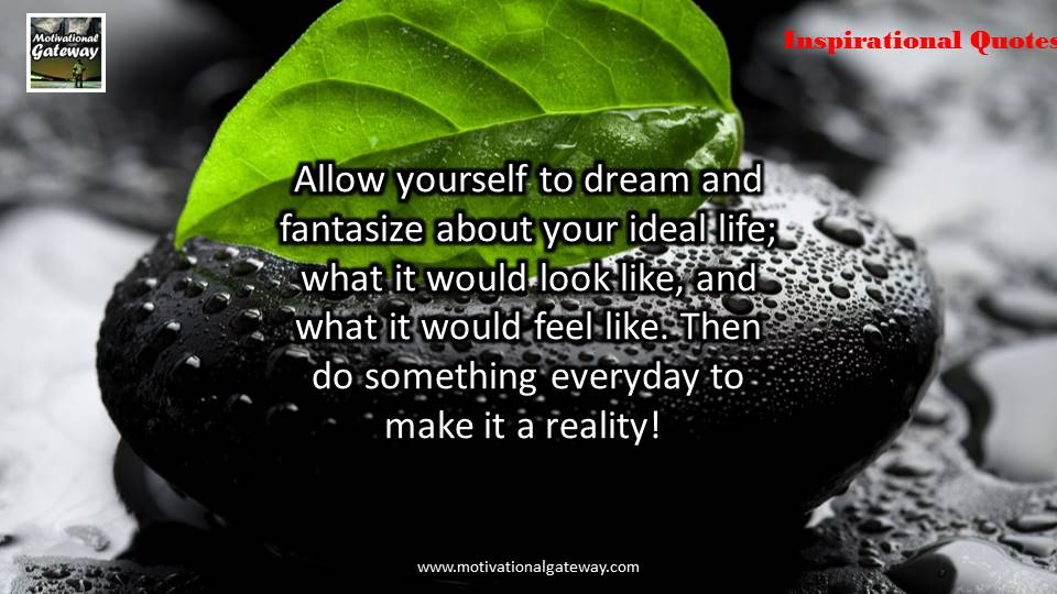 Allow yourself to dream and fantasize about your ideal life,What it would look like ,and what it would feel like ,then do something every day to make it a reality