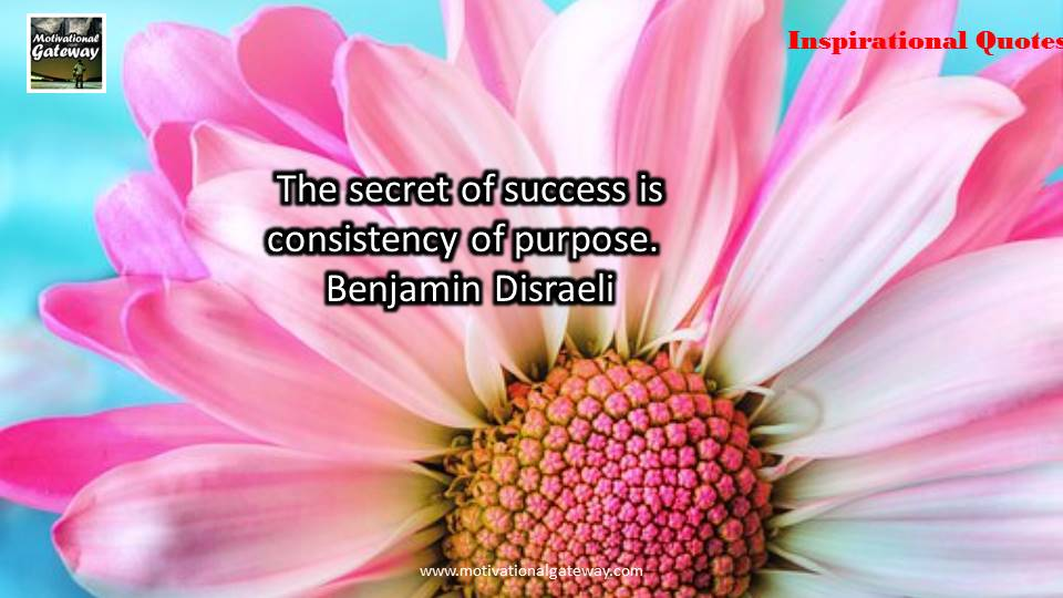 The secret of success is consistency of purpose.Benjamin Disraeli