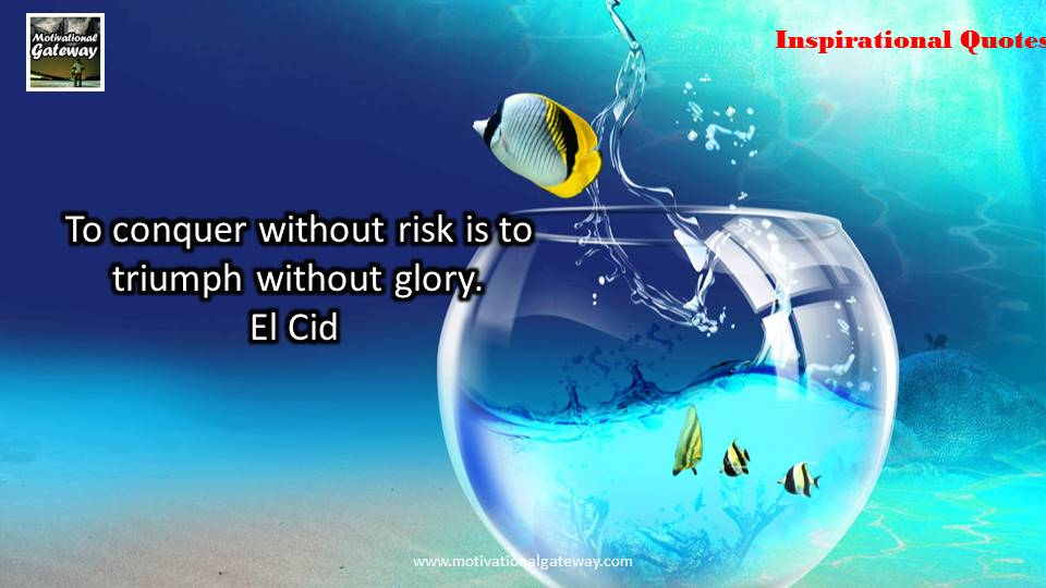 To conquer without risk is to triumph without glory,Ei Cid