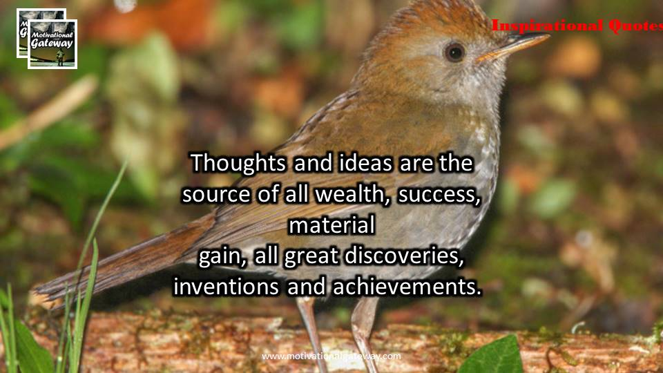 Thought and ideas are the source of all wealth ,success,material gain,all great discoveries ,inventions and achievement