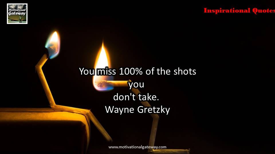 You miss 100% of the shots you don't take,Wayne Gretzky