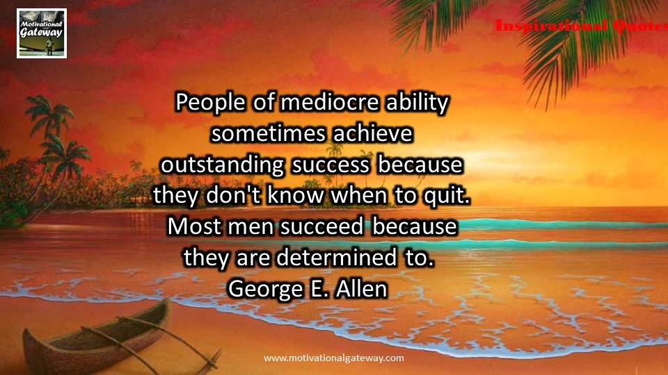 People of mediocre ability sometimes achieve outstanding success because they do not know when to quit,most men succeed because they are determined to