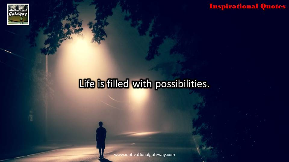 """Life is filled with possibilities """
