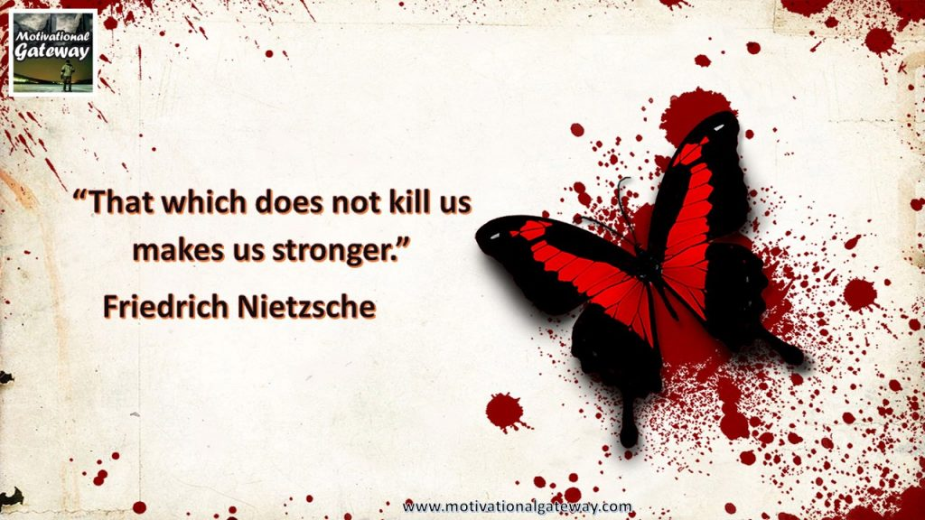 """""""That which does not kill us makes us stronger"""""""