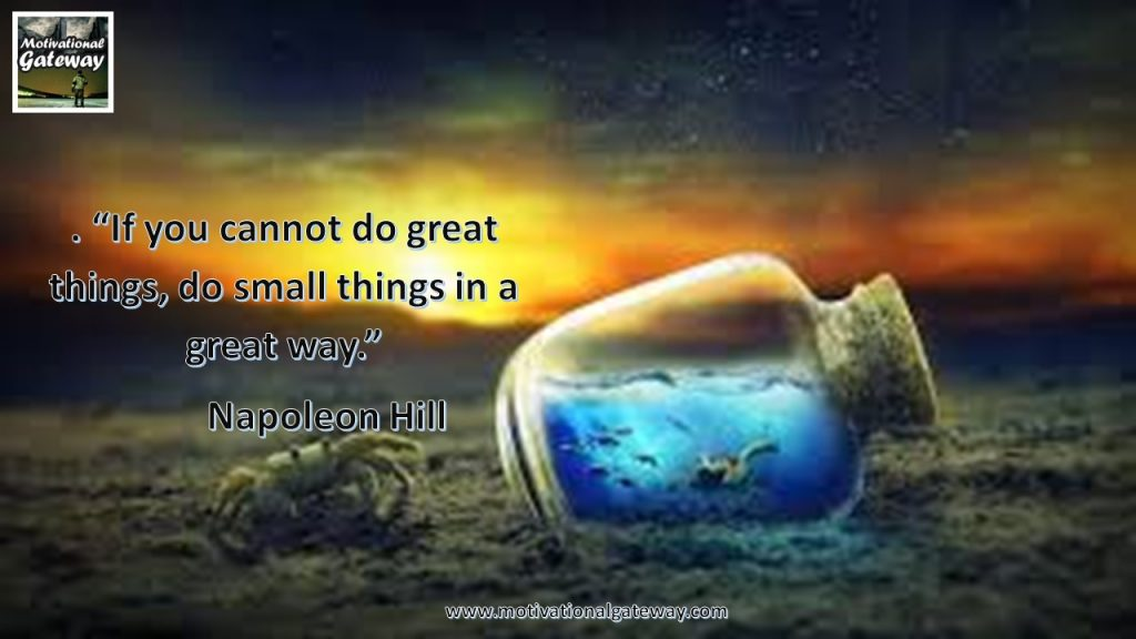 """""""If you can not do great things,do small things in a great way"""""""