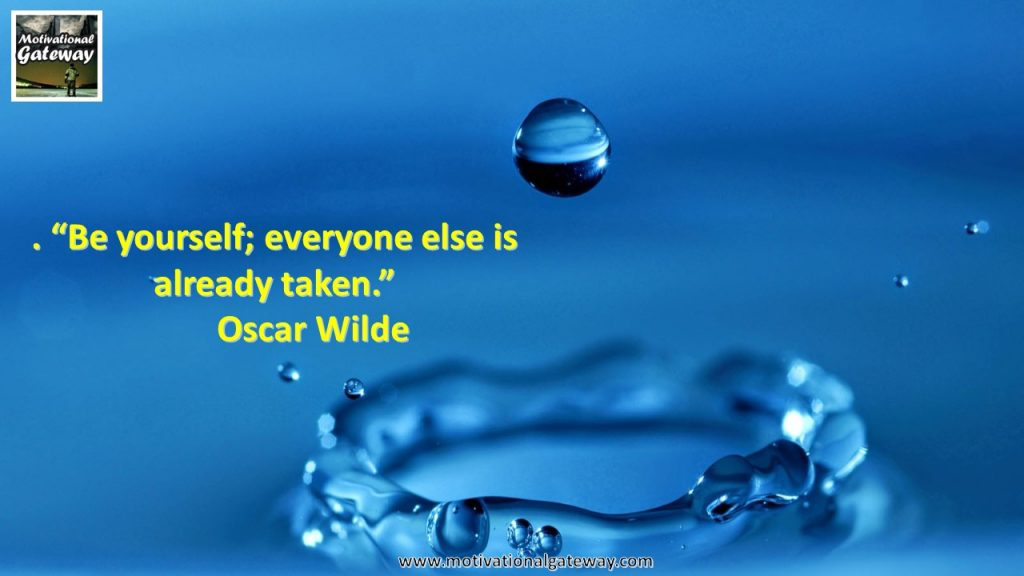 Be yourself ,everyone else is already taken,,