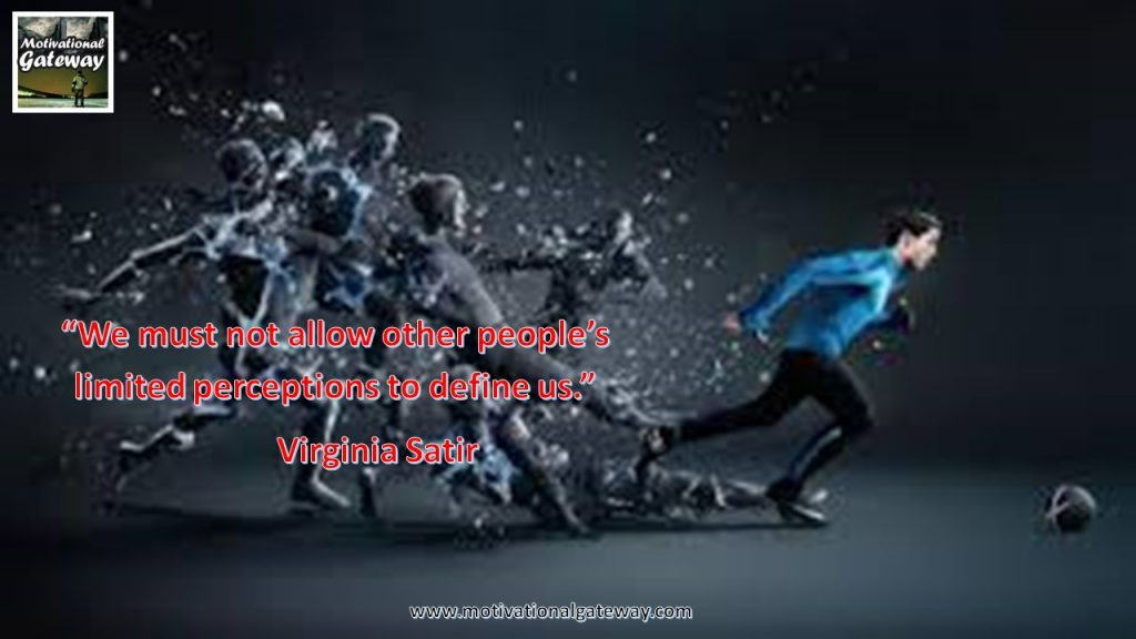 We must not allow other people's ilmited perceptions to define us..