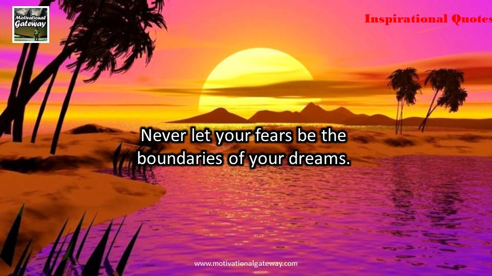 Never let your fears be the boundaries of your dreams