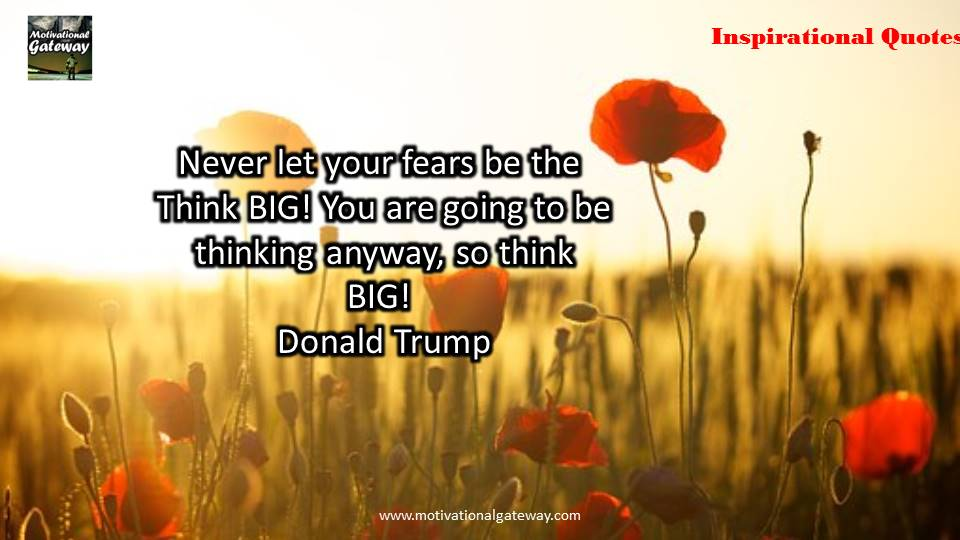Never let your fears be the think big,,you are going to be thinking anyway,so think big,